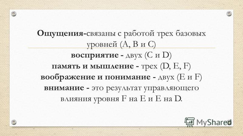 Ощущения-связаны с работой трех базовых уровней (А, В и С) восприятие - двух (С и D) память и мышление - трех (D, Е, F) воображение и понимание - двух (Е и F) внимание - это результат управляющего влияния уровня F на Е и Е на D.