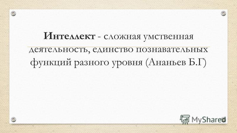 Интеллект - сложная умственная деятельность, единство познавательных функций разного уровня (Ананьев Б.Г)