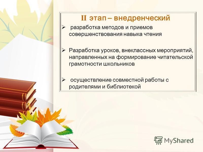II этап – внедренческий разработка методов и приемов совершенствования навыка чтения Разработка уроков, внеклассных мероприятий, направленных на формирование читательской грамотности школьников осуществление совместной работы с родителями и библиотек