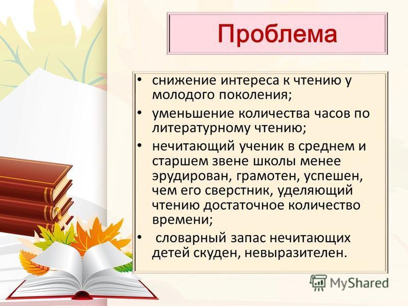 Проблема снижение интереса к чтению у молодого поколения; уменьшение количества часов по литературному чтению; не читающий ученик в среднем и старшем звене школы менее эрудирован, грамотен, успешен, чем его сверстник, уделяющий чтению достаточное кол
