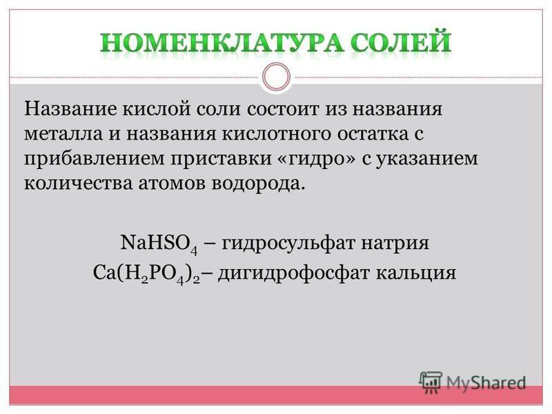 Название кислой соли состоит из названия металла и названия кислотного остатка с прибавлением приставки «гидро» с указанием количества атомов водорода. NaHSO 4 – гидросульфат натрия Ca(H 2 PO 4 ) 2 – дигидрофосфат кальция