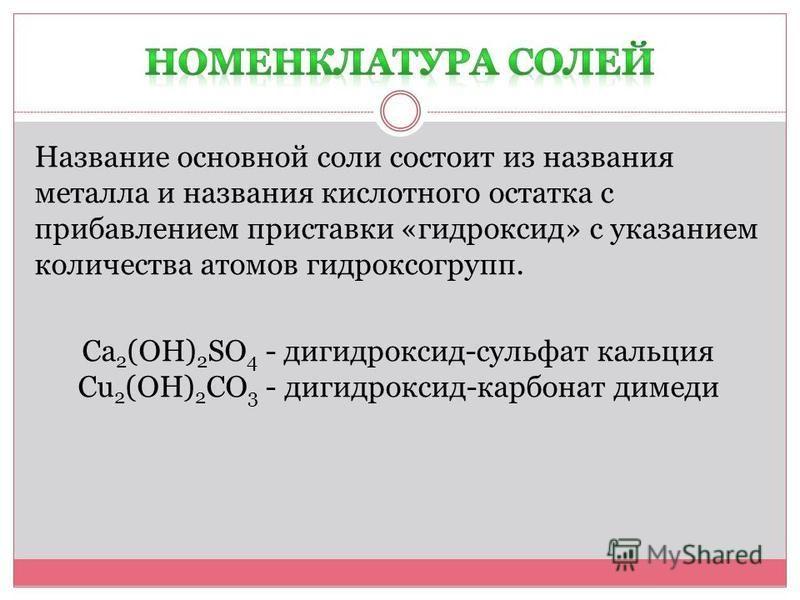 Название основной соли состоит из названия металла и названия кислотного остатка с прибавлением приставки «гидроксид» с указанием количества атомов гидроксогрупп. Ca 2 (OH) 2 SO 4 - гидроксид-сульфат кальция Cu 2 (OH) 2 CO 3 - гидроксид-карбонат меди