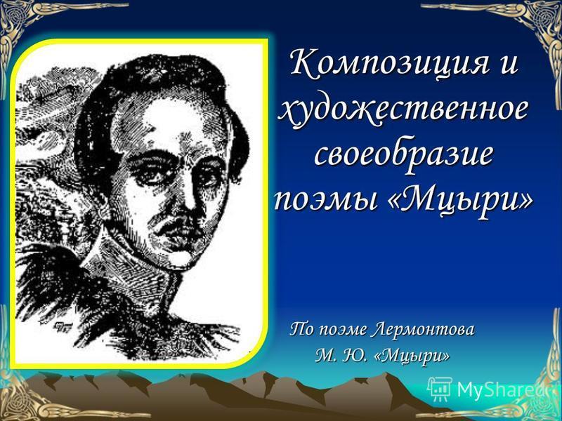Композиция и художественное своеобразие поэмы «Мцыри» По поэме Лермонтова М. Ю. «Мцыри»