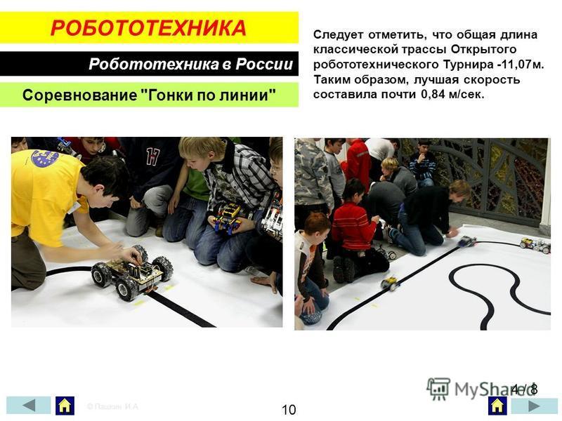 РОБОТОТЕХНИКА Робототехника в России Соревнование Гонки по линии Следует отметить, что общая длина классической трассы Открытого робототехнического Турнира -11,07 м. Таким образом, лучшая скорость составила почти 0,84 м/сек. 4 / 8 © Пашкин И.А. 10