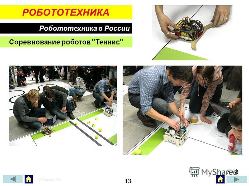 РОБОТОТЕХНИКА Робототехника в России Соревнование роботов Теннис 7 / 8 © Пашкин И.А. 13