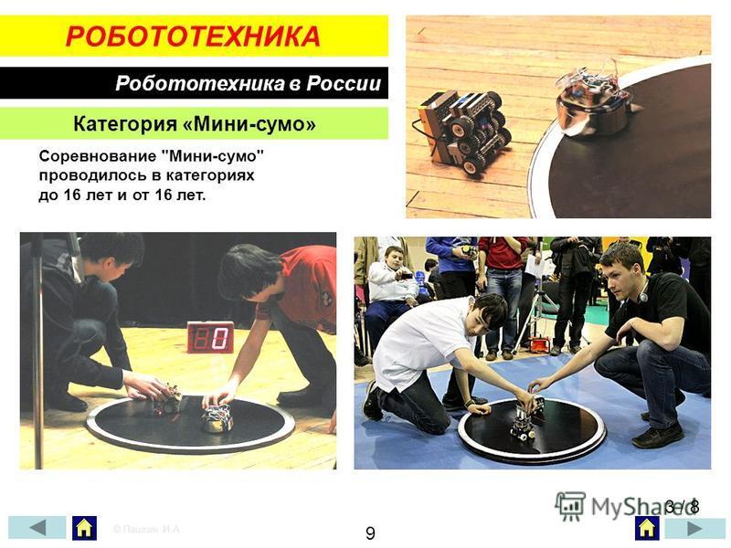 РОБОТОТЕХНИКА Робототехника в России Соревнование Мини-сумо проводилось в категориях до 16 лет и от 16 лет. Категория «Мини-сумо» 3 / 8 © Пашкин И.А. 9