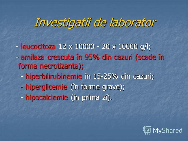 Investigatii de laborator - leucocitoza 12 x 10000 - 20 x 10000 g/l; - leucocitoza 12 x 10000 - 20 x 10000 g/l; - amilaza crescuta în 95% din cazuri (scade în forma necrotizanta); - amilaza crescuta în 95% din cazuri (scade în forma necrotizanta); -