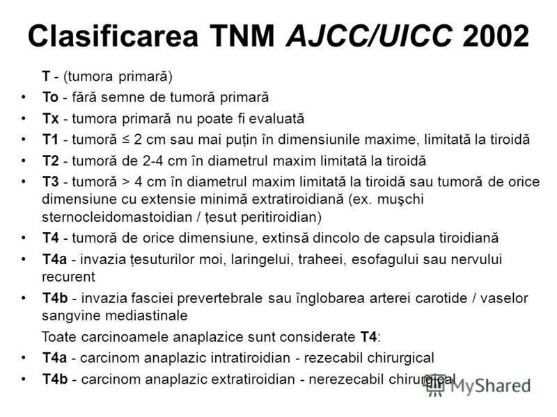 Clasificarea TNM AJCC/UICC 2002 T - (tumora primară) To - fără semne de tumoră primară Tx - tumora primară nu poate fi evaluată T1 - tumoră 2 cm sau mai puţin în dimensiunile maxime, limitată la tiroidă T2 - tumoră de 2-4 cm în diametrul maxim limita