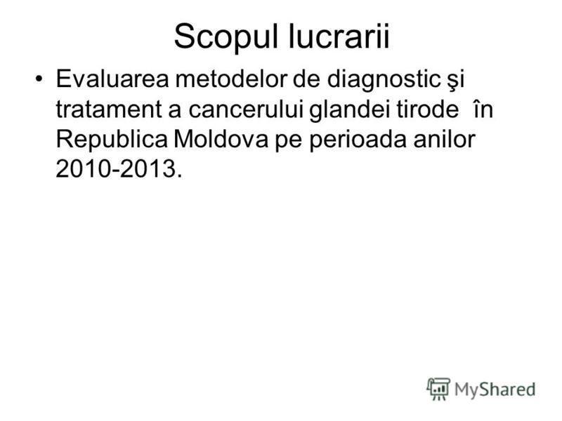 Scopul lucrarii Evaluarea metodelor de diagnostic şi tratament a cancerului glandei tirode în Republica Moldova pe perioada anilor 2010-2013.
