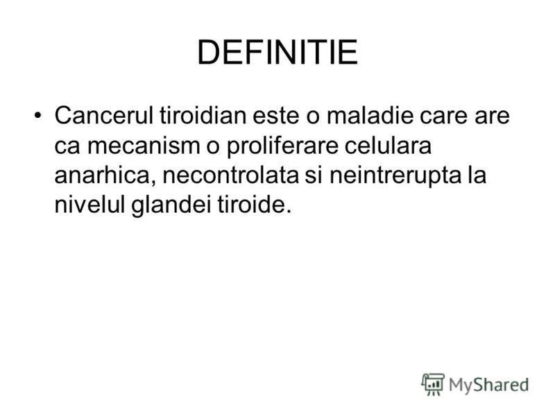 DEFINITIE Cancerul tiroidian este o maladie care are ca mecanism o proliferare celulara anarhica, necontrolata si neintrerupta la nivelul glandei tiroide.