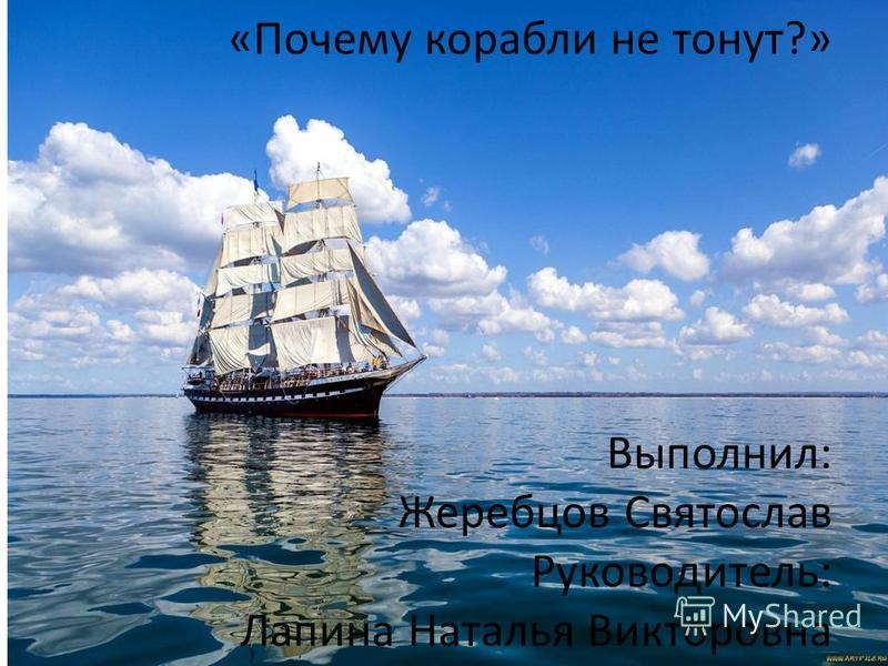 «Почему корабли не тонут?» Выполнил: Жеребцов Святослав Руководитель: Лапина Наталья Викторовна