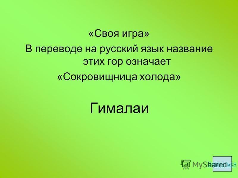 Гималаи «Своя игра» В переводе на русский язык название этих гор означает «Сокровищница холода» Вернуться