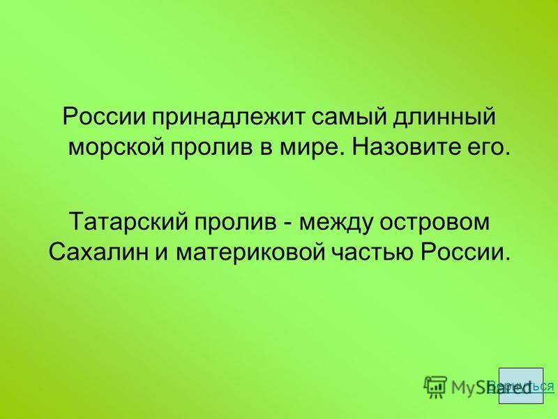 Татарский пролив - между островом Сахалин и материковой частью России. России принадлежит самый длинный морской пролив в мире. Назовите его. Вернуться