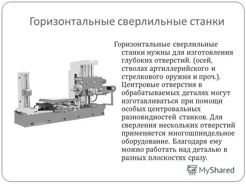 Горизонтальные сверлильные станки Горизонтальные сверлильные станки нужны для изготовления глубоких отверстий. ( осей, стволах артиллерийского и стрелкового оружия и проч.). Центровые отверстия в обрабатываемых деталях могут изготавливаться при помощ