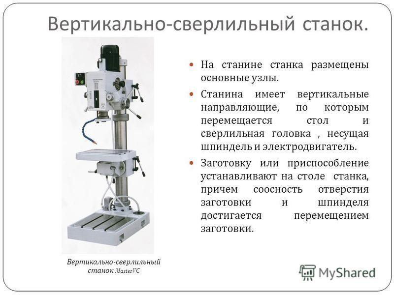 Вертикально - сверлильный станок. На станине станка размещены основные узлы. Станина имеет вертикальные направляющие, по которым перемещается стол и сверлильная головка, несущая шпиндель и электродвигатель. Заготовку или приспособление устанавливают