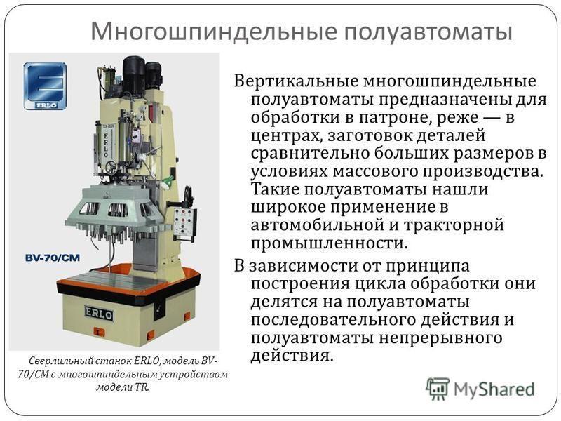 Многошпиндельные полуавтоматы Вертикальные многошпиндельные полуавтоматы предназначены для обработки в патроне, реже в центрах, заготовок деталей сравнительно больших размеров в условиях массового производства. Такие полуавтоматы нашли широкое примен