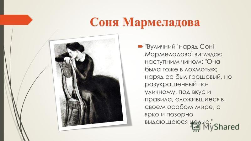 Соня Мармеладова Вуличний наряд Соні Мармеладової виглядає наступним чином: Она была тоже в лохмотьях; наряд ее был грошовый, но разукрашенный по- уличному, под вкус и правила, сложившиеся в своем особом мире, с ярко и позорно выдающеюся целью.