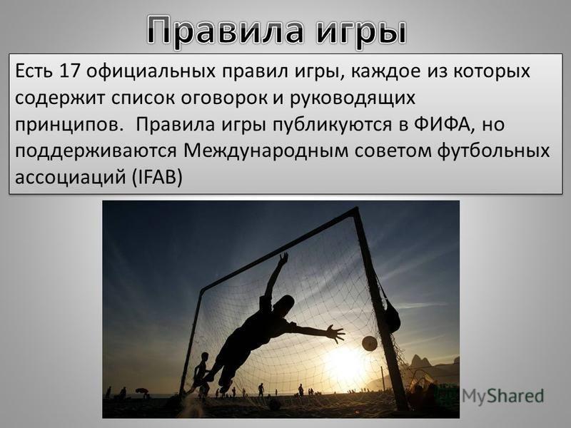 Есть 17 официальных правил игры, каждое из которых содержит список оговорок и руководящих принципов. Правила игры публикуются в ФИФА, но поддерживаются Международным советом футбольных ассоциаций (IFAB)