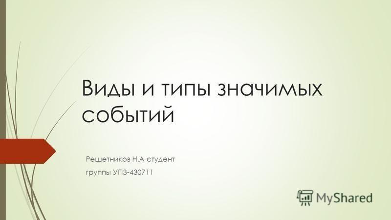 Виды и типы значимых событий Решетников Н.А студент группы УПЗ-430711