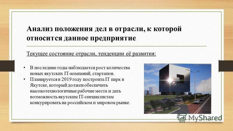 Анализ положения дел в отрасли, к которой относится данное предприятие Текущее состояние отрасли, тенденции её развития: В последние годы наблюдается рост количества новых якутских IT-компаний, стартапов. Планируется в 2019 году построить IT парк в Я