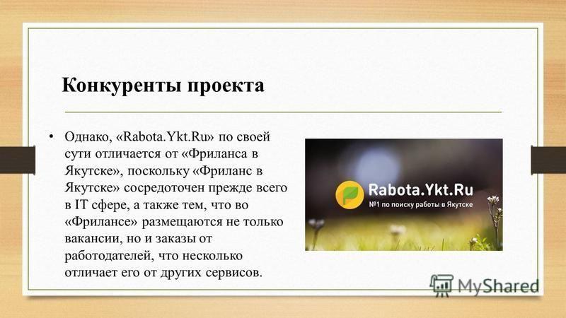 Конкуренты проекта Однако, «Rabota.Ykt.Ru» по своей сути отличается от «Фриланса в Якутске», поскольку «Фриланс в Якутске» сосредоточен прежде всего в IT сфере, а также тем, что во «Фрилансе» размещаются не только вакансии, но и заказы от работодател