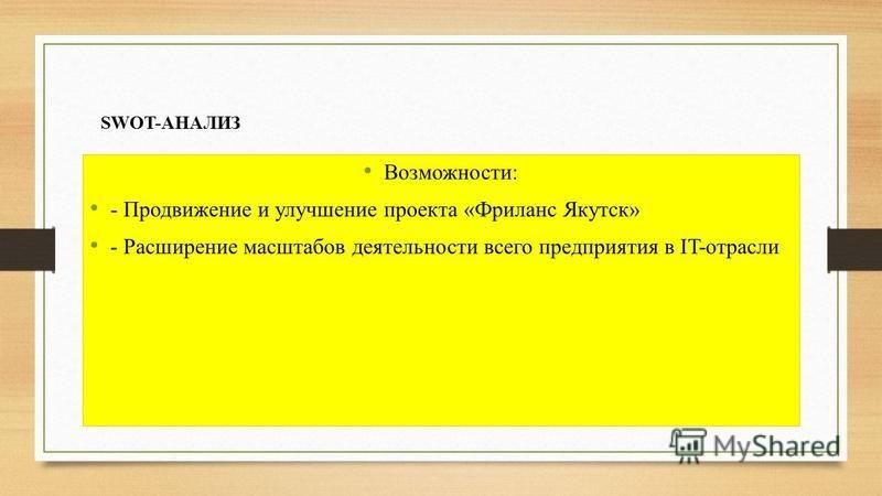 SWOT-АНАЛИЗ Возможности: - Продвижение и улучшение проекта «Фриланс Якутск» - Расширение масштабов деятельности всего предприятия в IT-отрасли