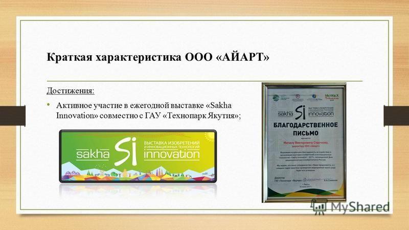 Краткая характеристика ООО «АЙАРТ» Достижения: Активное участие в ежегодной выставке «Sakha Innovation» совместно с ГАУ «Технопарк Якутия»;
