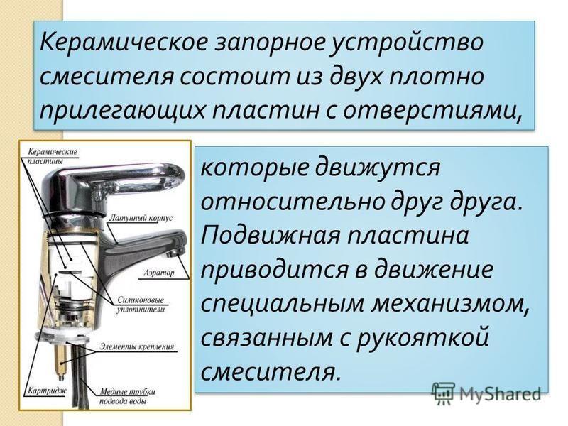 Керамическое запорное устройство смесителя состоит из двух плотно прилегающих пластин с отверстиями, которые движутся относительно друг друга. Подвижная пластина приводится в движение специальным механизмом, связанным с рукояткой смесителя. которые д
