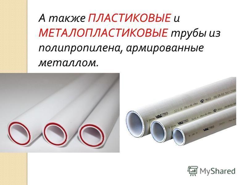 А также ПЛАСТИКОВЫЕ и МЕТАЛОПЛАСТИКОВЫЕ трубы из полипропилена, армированные металлом.