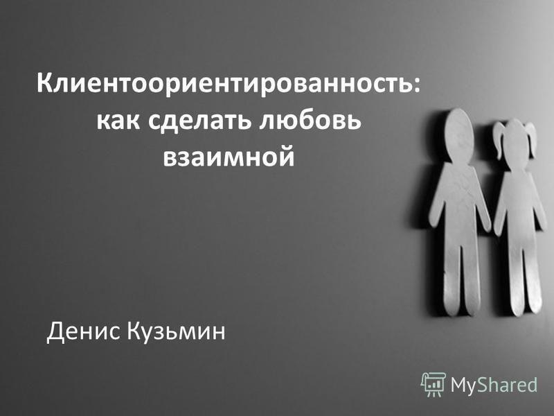 Клиентоориентированность: как сделать любовь взаимной Денис Кузьмин