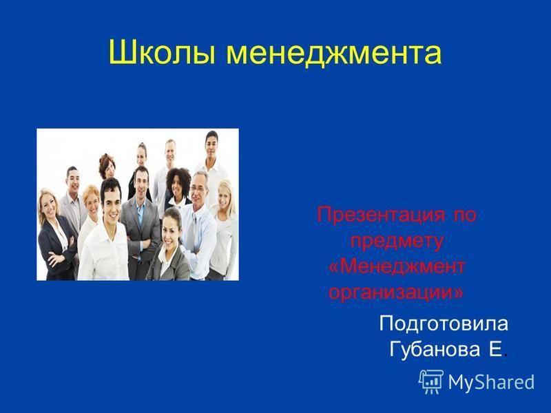 Школы менеджмента Презентация по предмету «Менеджмент организации» Подготовила Губанова Е.