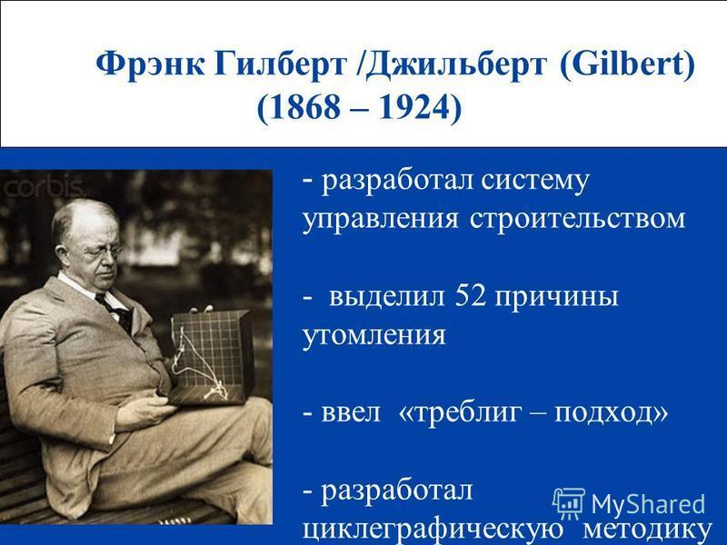 Фрэнк Гилберт /Джильберт (Gilbert) (1868 – 1924) - разработал систему управления строительством - выделил 52 причины утомления - ввел «терблиг – подход» - разработал циклографическую методику