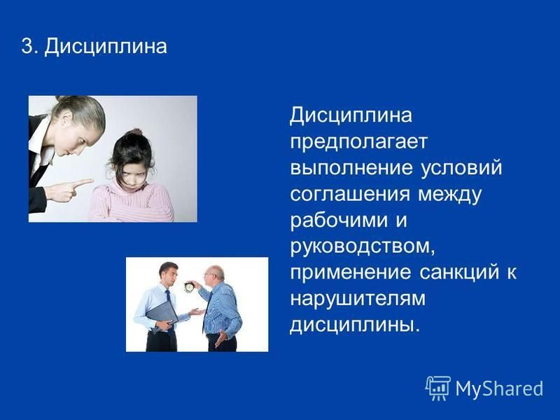 3. Дисциплина Дисциплина предполагает выполнение условий соглашения между рабочими и руководством, применение санкций к нарушителям дисциплины.
