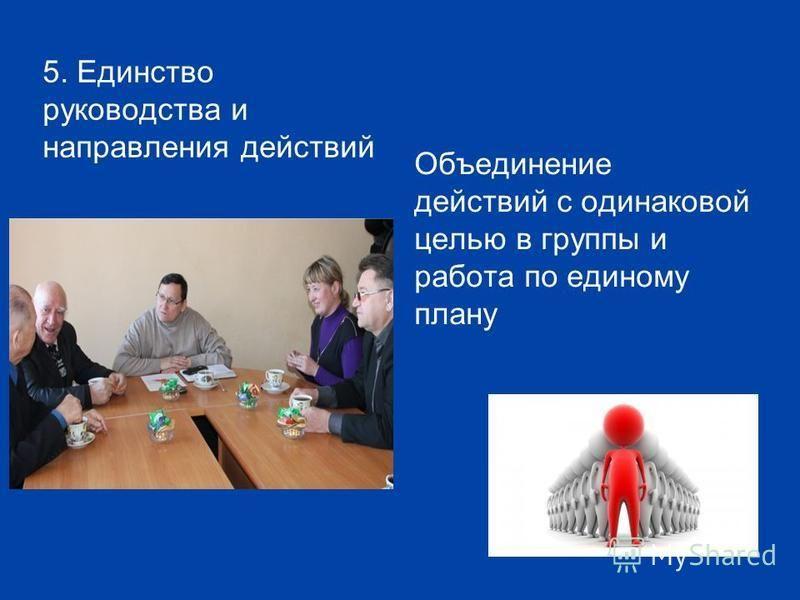 5. Единство руководства и направления действий Объединение действий с одинаковой целью в группы и работа по единому плану
