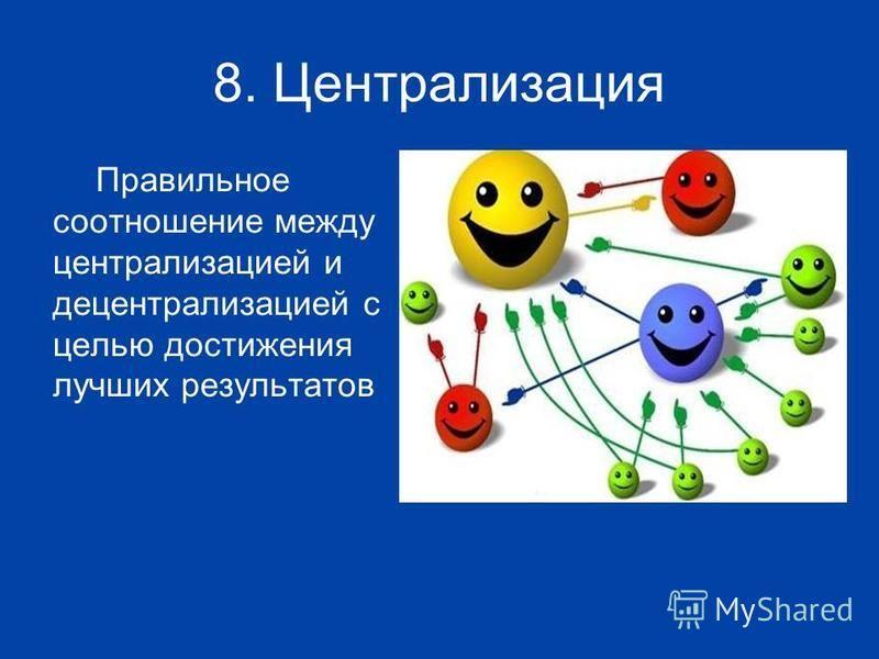 8. Централизация Правильное соотношение между централизацией и децентрализацией с целью достижения лучших результатов