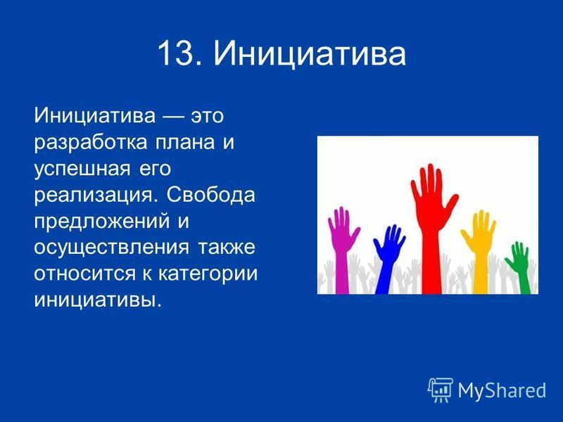 13. Инициатива Инициатива это разработка плана и успешная его реализация. Свобода предложений и осуществления также относится к категории инициативы.