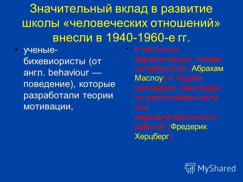 Значительный вклад в развитие школы «человеческих отношений» внесли в 1940-1960-е гг. ученые- бихевиористы (от англ. behaviour поведение), которые разработали теории мотивации, в частности иерархическую теорию потребностей (Абрахам Маслоу) и теорию м