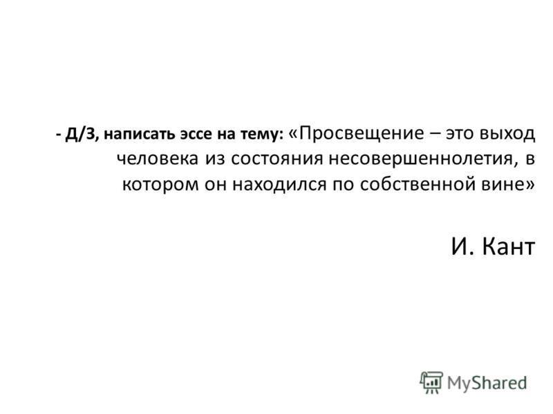 - Д/З, написать эссе на тему: «Просвещение – это выход человека из состояния несовершеннолетия, в котором он находился по собственной вине» И. Кант