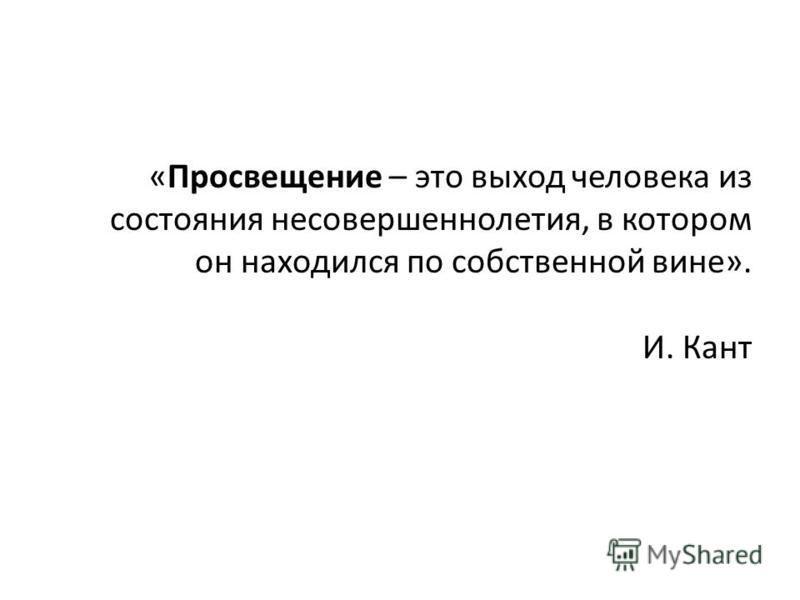 «Просвещение – это выход человека из состояния несовершеннолетия, в котором он находился по собственной вине». И. Кант