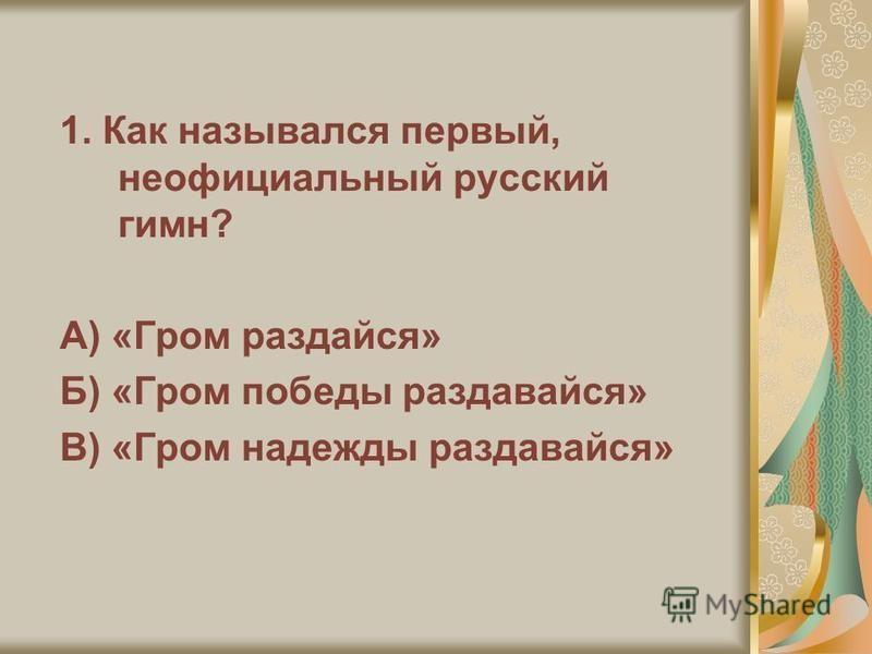 1. Как назывался первый, неофициальный русский гимн? А) «Гром раздайся» Б) «Гром победы раздавайся» В) «Гром надежды раздавайся»