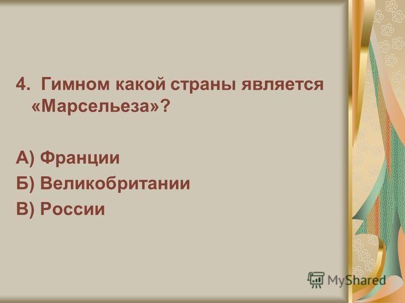 4. Гимном какой страны является «Марсельеза»? А) Франции Б) Великобритании В) России
