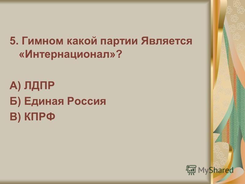 5. Гимном какой партии Является «Интернационал»? А) ЛДПР Б) Единая Россия В) КПРФ