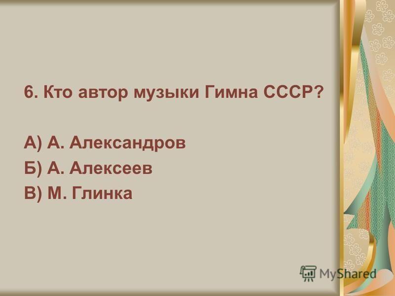 6. Кто автор музыки Гимна СССР? А) А. Александров Б) А. Алексеев В) М. Глинка