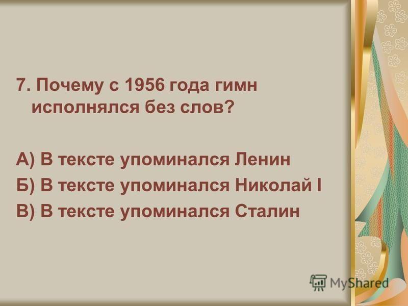 7. Почему с 1956 года гимн исполнялся без слов? А) В тексте упоминался Ленин Б) В тексте упоминался Николай I В) В тексте упоминался Сталин