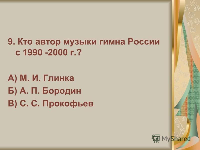 9. Кто автор музыки гимна России с 1990 -2000 г.? А) М. И. Глинка Б) А. П. Бородин В) С. С. Прокофьев