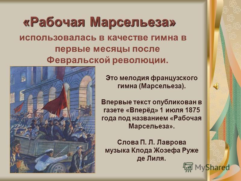 «Рабочая Марсельеза» использовалась в качестве гимна в первые месяцы после Февральской революции. Это мелодия французского гимна (Марсельеза). Впервые текст опубликован в газете «Вперёд» 1 июля 1875 года под названием «Рабочая Марсельеза». Слова П. Л