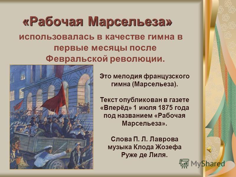 «Рабочая Марсельеза» использовалась в качестве гимна в первые месяцы после Февральской революции. Это мелодия французского гимна (Марсельеза). Текст опубликован в газете «Вперёд» 1 июля 1875 года под названием «Рабочая Марсельеза». Слова П. Л. Лавров