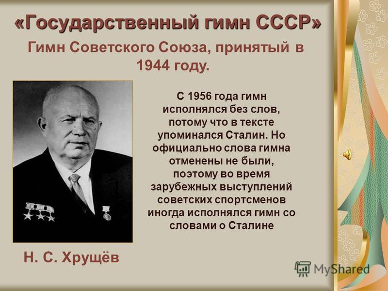 «Государственный гимн СССР» Н. С. Хрущёв Гимн Советского Союза, принятый в 1944 году. С 1956 года гимн исполнялся без слов, потому что в тексте упоминался Сталин. Но официально слова гимна отменены не были, поэтому во время зарубежных выступлений сов