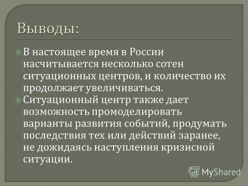 В настоящее время в России насчитывается несколько сотен ситуационных центров, и количество их продолжает увеличиваться. Ситуационный центр также дает возможность промоделировать варианты развития событий, продумать последствия тех или действий заран