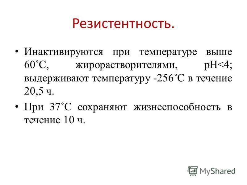 Резистентность. Инактивируются при температуре выше 60˚С, жиро растворителями, рН<4; выдерживают температуру -256˚С в течение 20,5 ч. При 37˚С сохраняют жизнеспособность в течение 10 ч.